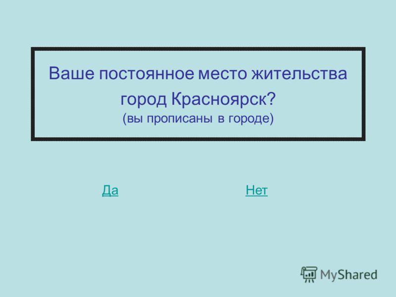 Ваше постоянное место жительства город Красноярск? (вы прописаны в городе) НетДа