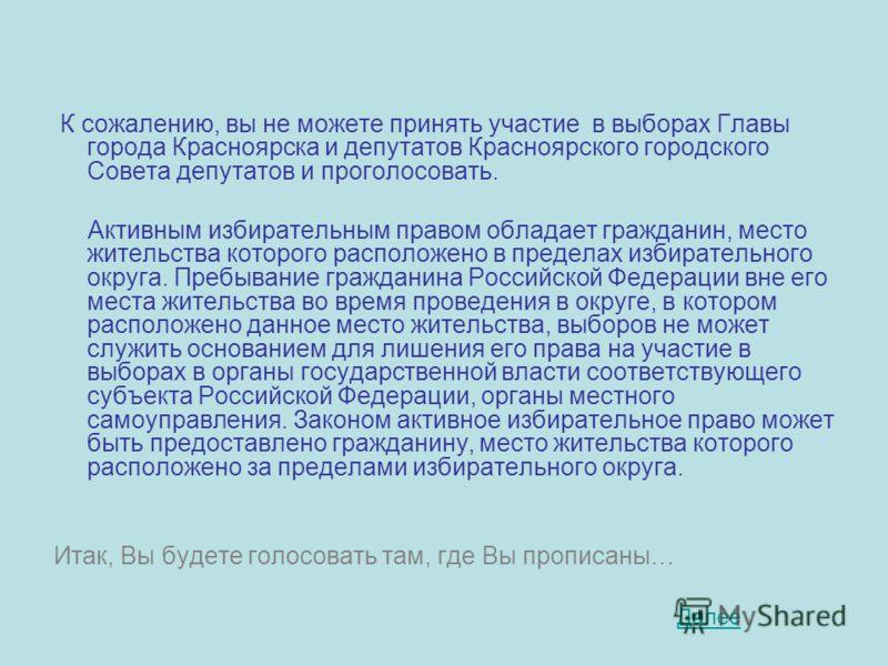 К сожалению, вы не можете принять участие в выборах Главы города Красноярска и депутатов Красноярского городского Совета депутатов и проголосовать. Активным избирательным правом обладает гражданин, место жительства которого расположено в пределах изб