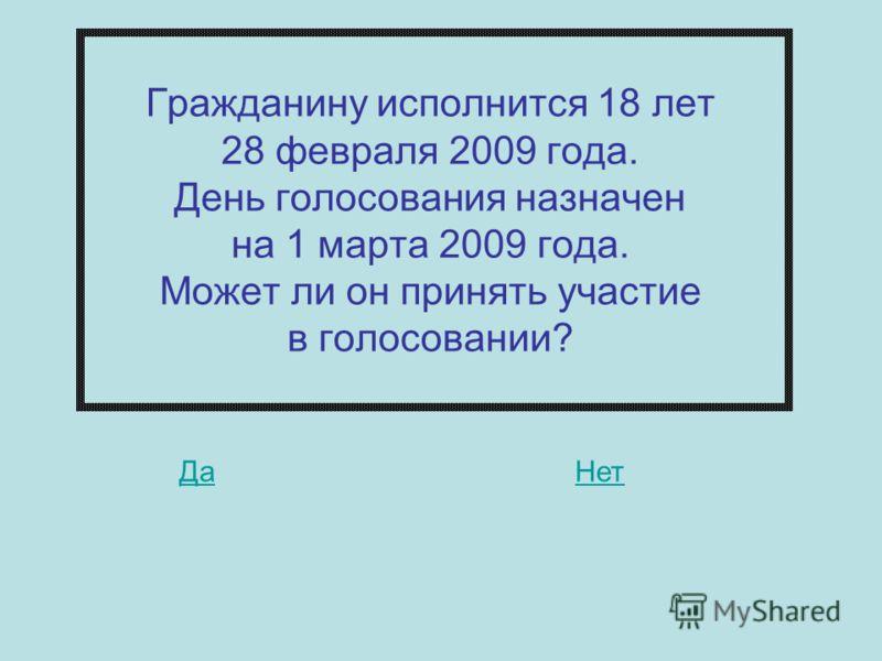 ДаНет Гражданину исполнится 18 лет 28 февраля 2009 года. День голосования назначен на 1 марта 2009 года. Может ли он принять участие в голосовании?