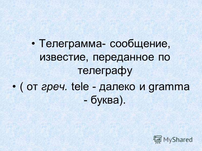 Телеграмма- сообщение, известие, переданное по телеграфу ( от греч. tele - далеко и gramma - буква).