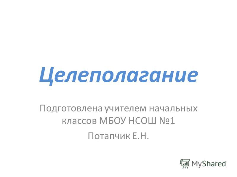 Целеполагание Подготовлена учителем начальных классов МБОУ НСОШ 1 Потапчик Е.Н.