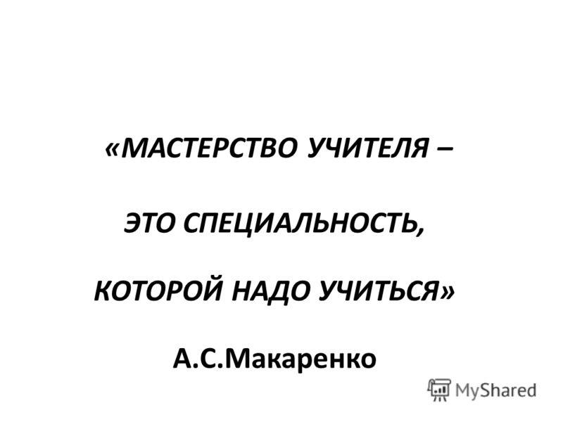 «МАСТЕРСТВО УЧИТЕЛЯ – ЭТО СПЕЦИАЛЬНОСТЬ, КОТОРОЙ НАДО УЧИТЬСЯ» А.С.Макаренко