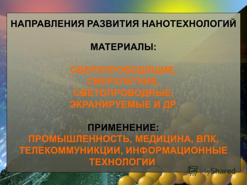 НАПРАВЛЕНИЯ РАЗВИТИЯ НАНОТЕХНОЛОГИЙ МАТЕРИАЛЫ: СВЕРХПРОВОДЯЩИЕ, СВЕРХЛЕГКИЕ, СВЕТОПРОВОДНЫЕ, ЭКРАНИРУЕМЫЕ И ДР. ПРИМЕНЕНИЕ: ПРОМЫШЛЕННОСТЬ, МЕДИЦИНА, ВПК, ТЕЛЕКОММУНИКЦИИ, ИНФОРМАЦИОННЫЕ ТЕХНОЛОГИИ