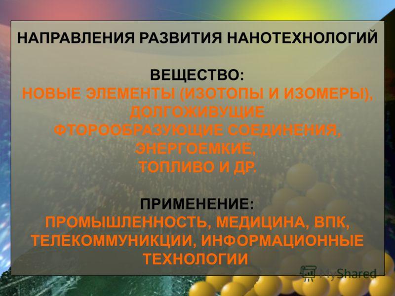 НАПРАВЛЕНИЯ РАЗВИТИЯ НАНОТЕХНОЛОГИЙ ВЕЩЕСТВО: НОВЫЕ ЭЛЕМЕНТЫ (ИЗОТОПЫ И ИЗОМЕРЫ), ДОЛГОЖИВУЩИЕ ФТОРООБРАЗУЮЩИЕ СОЕДИНЕНИЯ, ЭНЕРГОЕМКИЕ, ТОПЛИВО И ДР. ПРИМЕНЕНИЕ: ПРОМЫШЛЕННОСТЬ, МЕДИЦИНА, ВПК, ТЕЛЕКОММУНИКЦИИ, ИНФОРМАЦИОННЫЕ ТЕХНОЛОГИИ