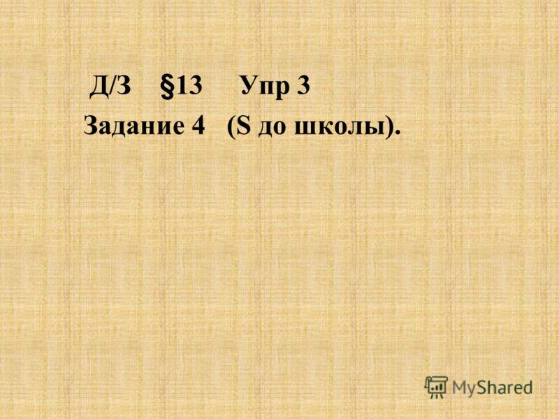 Д/З §13 Упр 3 Задание 4 (S до школы).