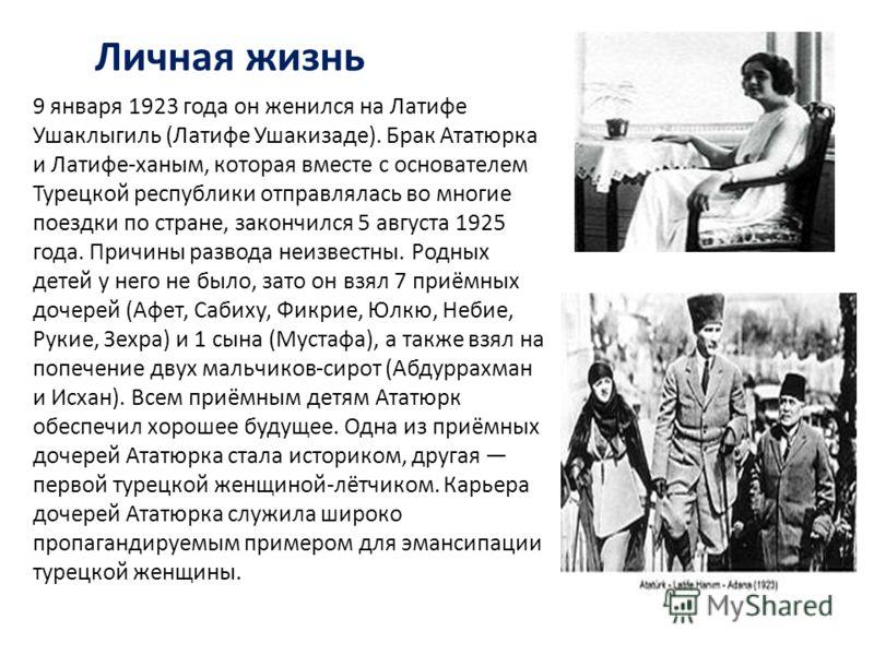 9 января 1923 года он женился на Латифе Ушаклыгиль (Латифе Ушакизаде). Брак Ататюрка и Латифе-ханым, которая вместе с основателем Турецкой республики отправлялась во многие поездки по стране, закончился 5 августа 1925 года. Причины развода неизвестны