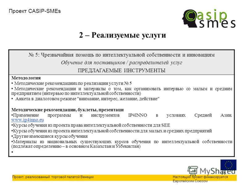 16 Проект CASIP-SMEs Проект, реализованный торговой палатой ВенецииНастоящий проект финансируется Европейским Союзом 2 – Реализуемые услуги 5: Чрезвычайная помощь по интеллектуальной собственности и инновациям Обучение для поставщиков / распределител