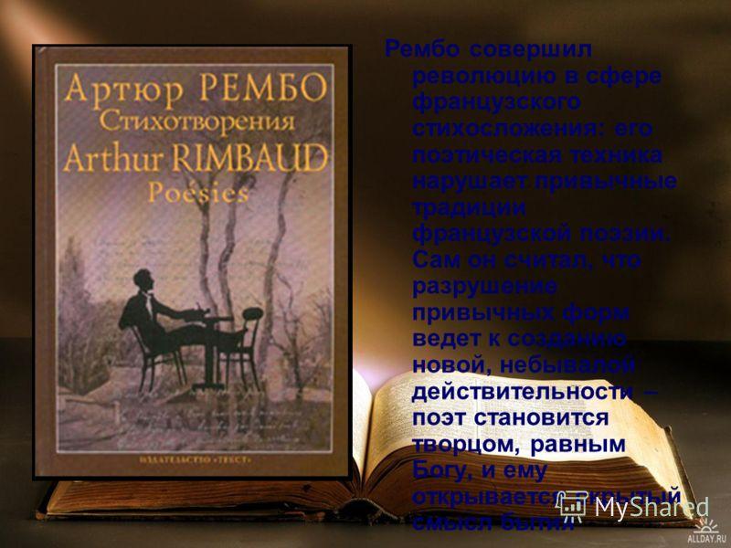 Рембо совершил революцию в сфере французского стихосложения: его поэтическая техника нарушает привычные традиции французской поэзии. Сам он считал, что разрушение привычных форм ведет к созданию новой, небывалой действительности – поэт становится тво