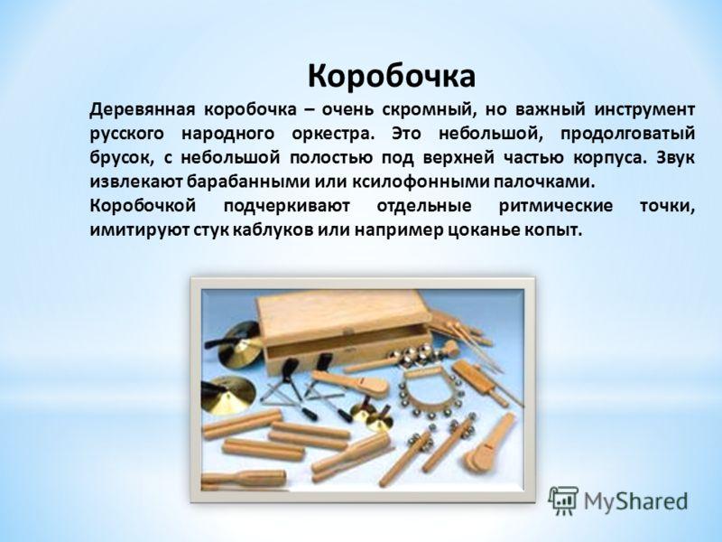 Коробочка Деревянная коробочка – очень скромный, но важный инструмент русского народного оркестра. Это небольшой, продолговатый брусок, с небольшой полостью под верхней частью корпуса. Звук извлекают барабанными или ксилофонными палочками. Коробочкой