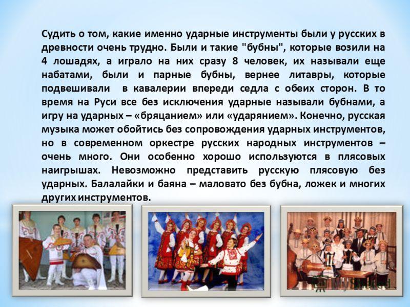 Судить о том, какие именно ударные инструменты были у русских в древности очень трудно. Были и такие