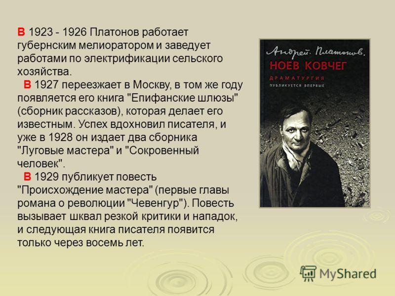 В 1923 - 1926 Платонов работает губернским мелиоратором и заведует работами по электрификации сельского хозяйства. В 1927 переезжает в Москву, в том же году появляется его книга