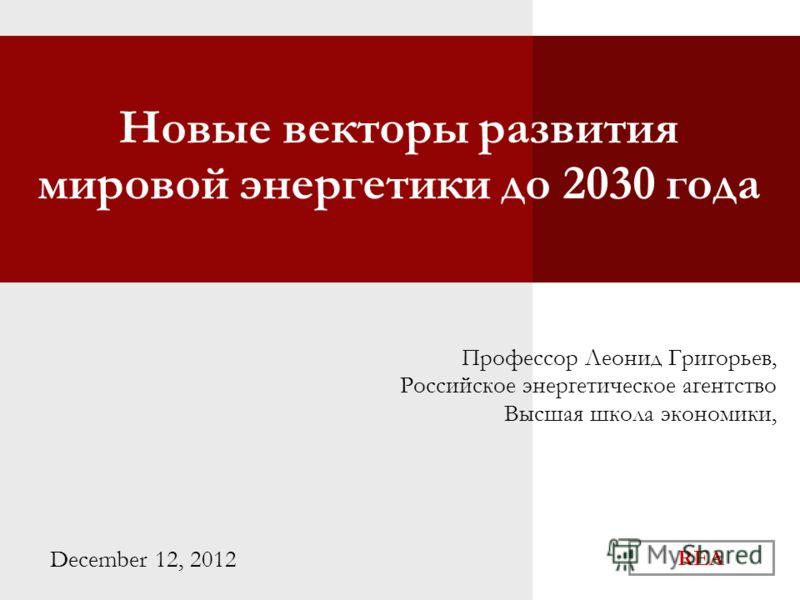 REA Новые векторы развития мировой энергетики до 2030 года Профессор Леонид Григорьев, Российское энергетическое агентство Высшая школа экономики, December 12, 2012