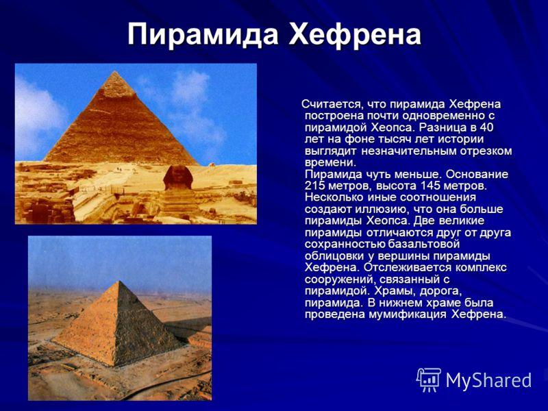 Пирамида Хефрена Считается, что пирамида Хефрена построена почти одновременно с пирамидой Хеопса. Разница в 40 лет на фоне тысяч лет истории выглядит незначительным отрезком времени. Пирамида чуть меньше. Основание 215 метров, высота 145 метров. Неск