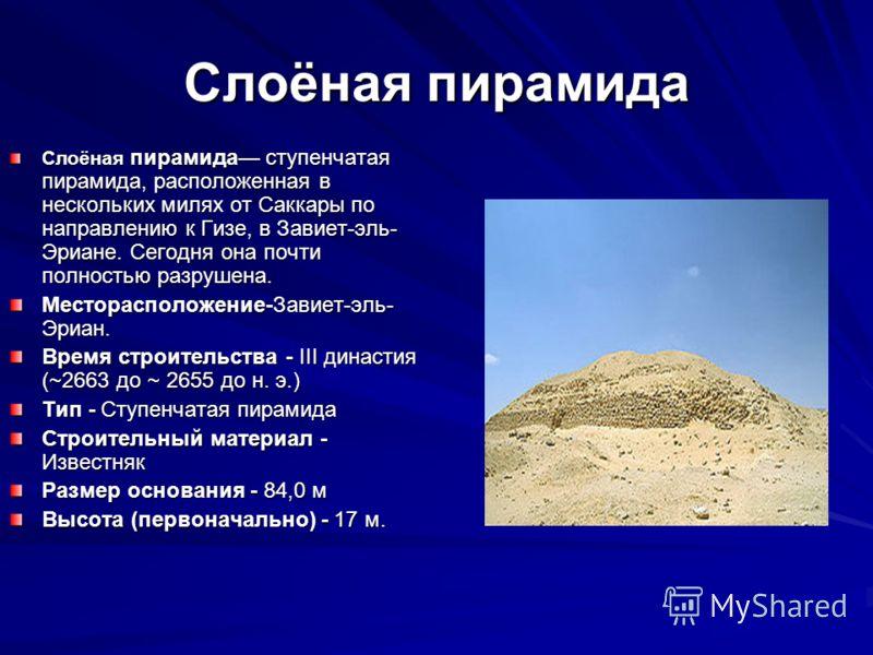 Слоёная пирамида Слоёная пирамида ступенчатая пирамида, расположенная в нескольких милях от Саккары по направлению к Гизе, в Завиет-эль- Эриане. Сегодня она почти полностью разрушена. Месторасположение-Завиет-эль- Эриан. Время строительства - III дин