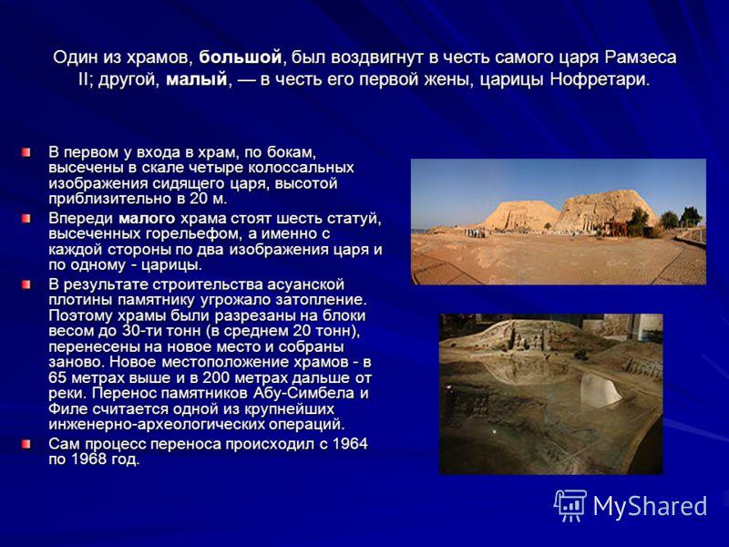 Один из храмов, большой, был воздвигнут в честь самого царя Рамзеса II; другой, малый, в честь его первой жены, царицы Нофретари. В первом у входа в храм, по бокам, высечены в скале четыре колоссальных изображения сидящего царя, высотой приблизительн