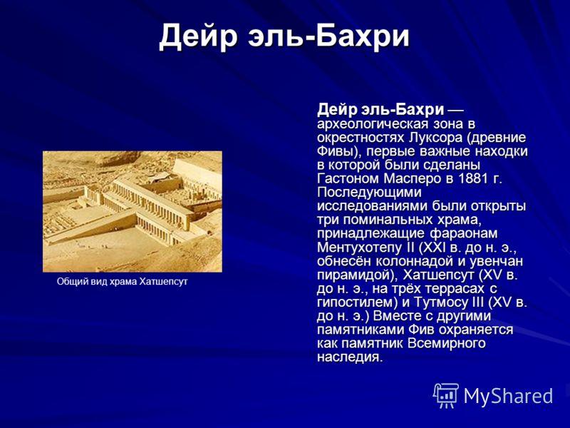 Дейр эль-Бахри Дейр эль-Бахри археологическая зона в окрестностях Луксора (древние Фивы), первые важные находки в которой были сделаны Гастоном Масперо в 1881 г. Последующими исследованиями были открыты три поминальных храма, принадлежащие фараонам М