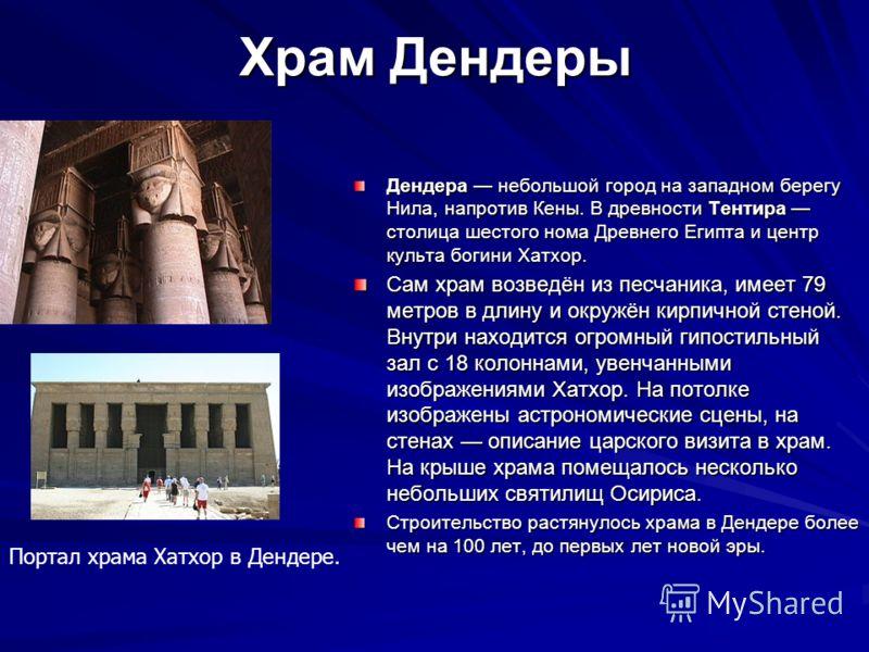 Храм Дендеры Дендера небольшой город на западном берегу Нила, напротив Кены. В древности Тентира столица шестого нома Древнего Египта и центр культа богини Хатхор. Сам храм возведён из песчаника, имеет 79 метров в длину и окружён кирпичной стеной. Вн