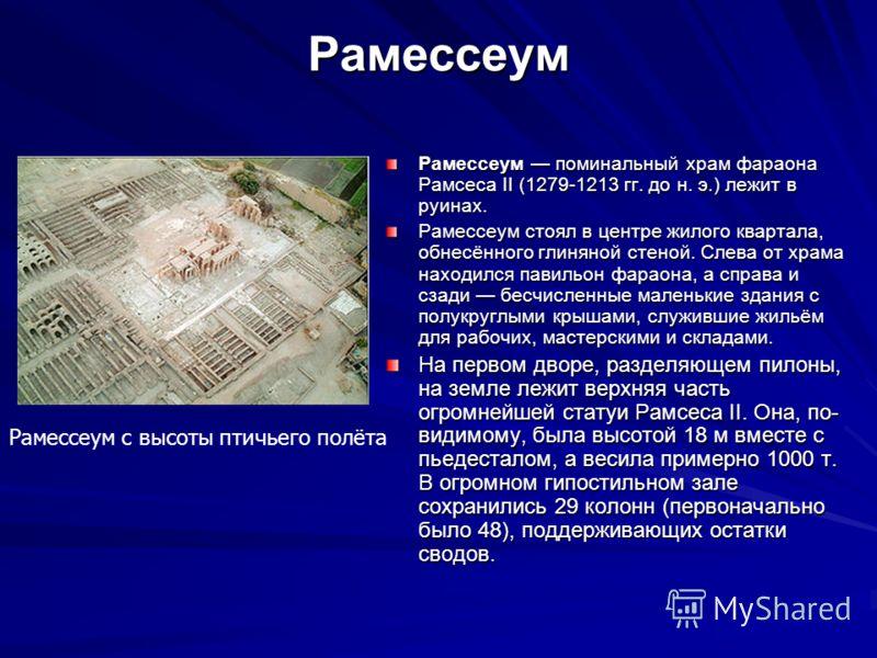 Рамессеум Рамессеум поминальный храм фараона Рамсеса II (1279-1213 гг. до н. э.) лежит в руинах. Рамессеум стоял в центре жилого квартала, обнесённого глиняной стеной. Слева от храма находился павильон фараона, а справа и сзади бесчисленные маленькие