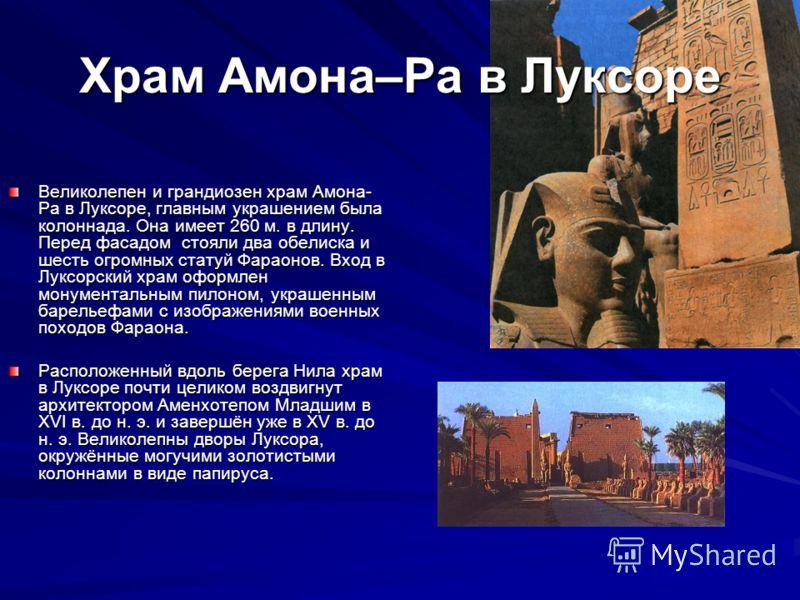 Храм Амона–Ра в Луксоре Великолепен и грандиозен храм Амона- Ра в Луксоре, главным украшением была колоннада. Она имеет 260 м. в длину. Перед фасадом стояли два обелиска и шесть огромных статуй Фараонов. Вход в Луксорский храм оформлен монументальным