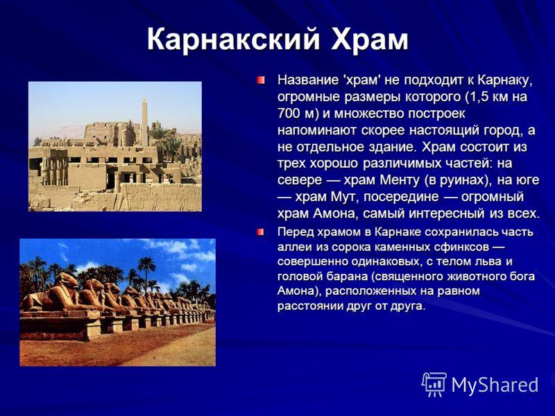 Карнакский Храм Название 'храм' не подходит к Карнаку, огромные размеры которого (1,5 км на 700 м) и множество построек напоминают скорее настоящий город, а не отдельное здание. Храм состоит из трех хорошо различимых частей: на севере храм Менту (в р