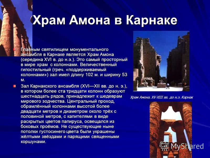 Храм Амона в Карнаке Главным святилищем монументального ансамбля в Карнаке является Храм Амона (середина XVI в. до н.э.). Это самый просторный в мире храм с колоннами. Величественный гипостильный (греч. «поддерживаемый колоннами») зал имел длину 102