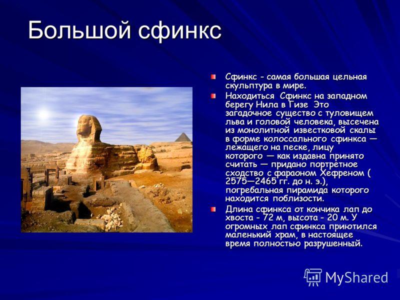 Большой сфинкс Сфинкс - самая большая цельная скульптура в мире. Находиться Сфинкс на западном берегу Нила в Гизе Это загадочное существо с туловищем льва и головой человека, высечена из монолитной известковой скалы в форме колоссального сфинкса лежа