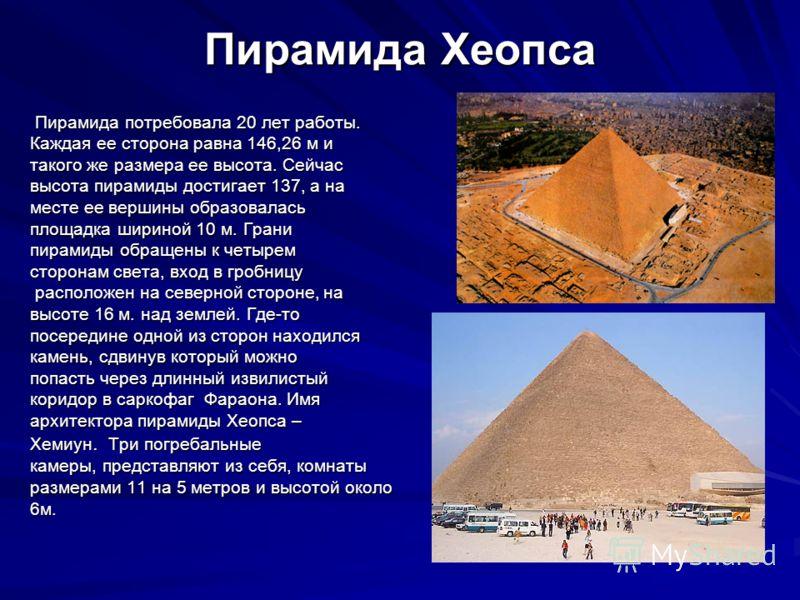Пирамида Хеопса Пирамида потребовала 20 лет работы. Пирамида потребовала 20 лет работы. Каждая ее сторона равна 146,26 м и такого же размера ее высота. Сейчас высота пирамиды достигает 137, а на месте ее вершины образовалась площадка шириной 10 м. Гр