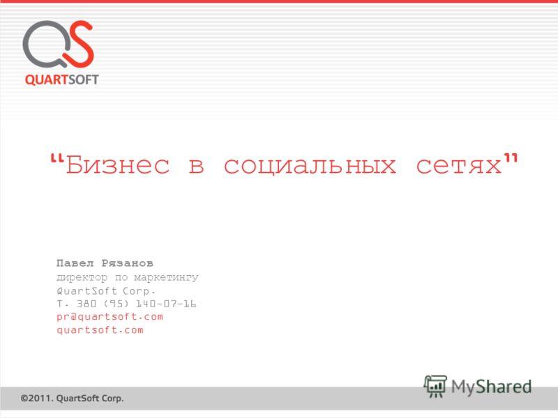 Бизнес в социальных сетях Павел Рязанов директор по маркетингу QuartSoft Corp. T. 380 (95) 140-07-16 pr@quartsoft.com quartsoft.com