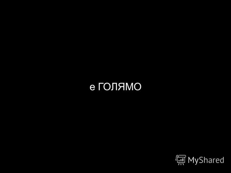 е ГОЛЯМО