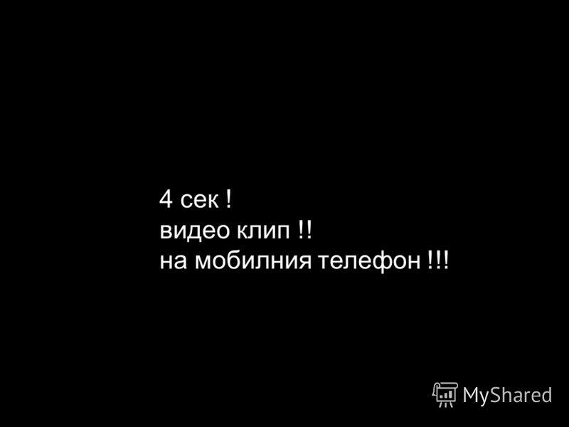 4 сек ! видео клип !! на мобилния телефон !!!