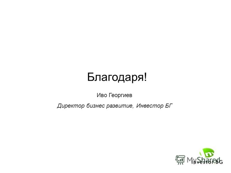 Благодаря! Иво Георгиев Директор бизнес развитие, Инвестор БГ