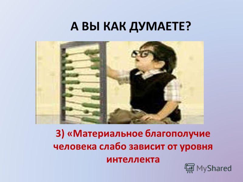 А ВЫ КАК ДУМАЕТЕ? 3) «Материальное благополучие человека слабо зависит от уровня интеллекта