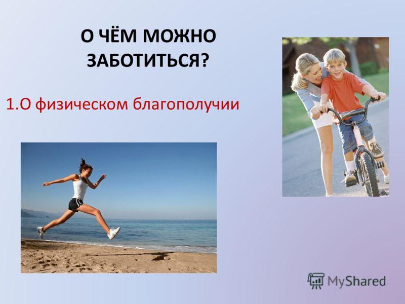 О ЧЁМ МОЖНО ЗАБОТИТЬСЯ? 1.О физическом благополучии