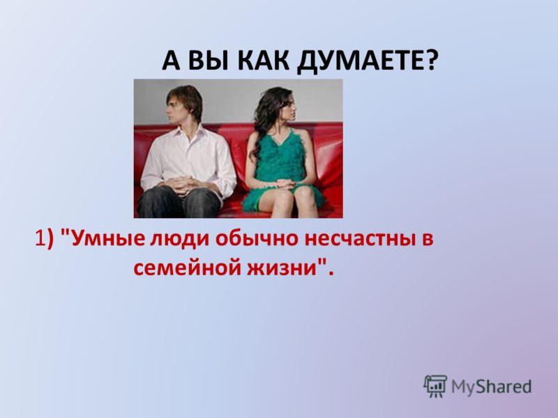 А ВЫ КАК ДУМАЕТЕ? 1) Умные люди обычно несчастны в семейной жизни.