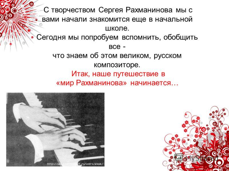 С творчеством Сергея Рахманинова мы с вами начали знакомится еще в начальной школе. Сегодня мы попробуем вспомнить, обобщить все - что знаем об этом великом, русском композиторе. Итак, наше путешествие в «мир Рахманинова» начинается…