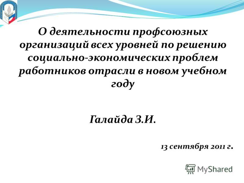 О деятельности профсоюзных организаций всех уровней по решению социально-экономических проблем работников отрасли в новом учебном году Галайда З.И. 13 сентября 2011 г.