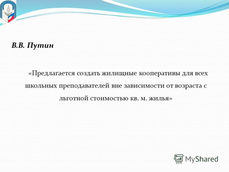 «Предлагается создать жилищные кооперативы для всех школьных преподавателей вне зависимости от возраста с льготной стоимостью кв. м. жилья» В.В. Путин