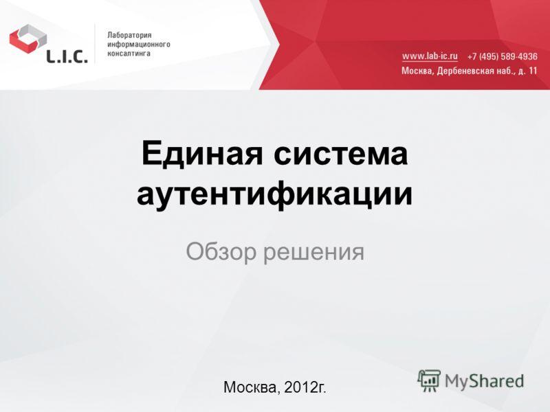 Единая система аутентификации Обзор решения Москва, 2012г.
