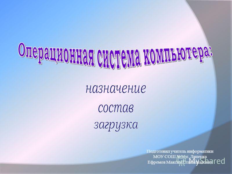 Подготовил учитель информатики МОУ СОШ 36 г. Липецка Ефремов Максим Станиславович