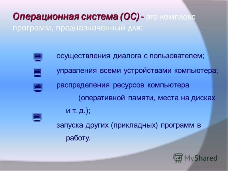 Операционная система (ОС) - Операционная система (ОС) - это комплекс программ, предназначенный для: осуществления диалога с пользователем; управления всеми устройствами компьютера; распределения ресурсов компьютера (оперативной памяти, места на диска