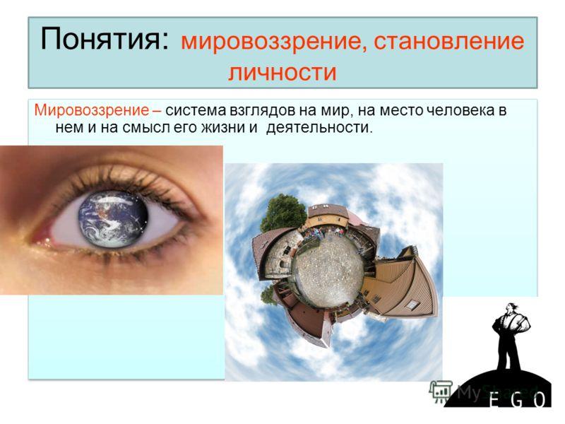Понятия: мировоззрение, становление личности Мировоззрение – система взглядов на мир, на место человека в нем и на смысл его жизни и деятельности.