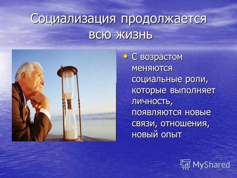 Социализация продолжается всю жизнь С возрастом меняются социальные роли, которые выполняет личность, появляются новые связи, отношения, новый опыт С возрастом меняются социальные роли, которые выполняет личность, появляются новые связи, отношения, н