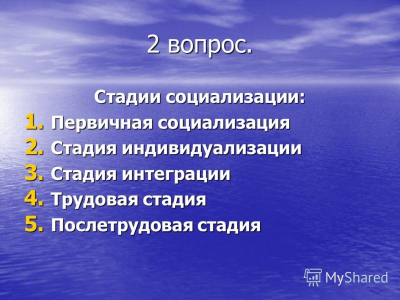 2 вопрос. Стадии социализации: 1. Первичная социализация 2. Стадия индивидуализации 3. Стадия интеграции 4. Трудовая стадия 5. Послетрудовая стадия