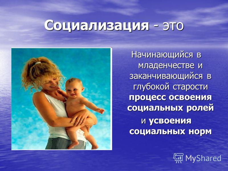 Социализация - это Начинающийся в младенчестве и заканчивающийся в глубокой старости процесс освоения социальных ролей и усвоения социальных норм