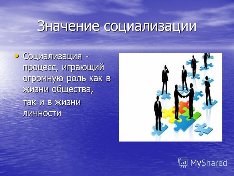Значение социализации Социализация - процесс, играющий огромную роль как в жизни общества, Социализация - процесс, играющий огромную роль как в жизни общества, так и в жизни личности