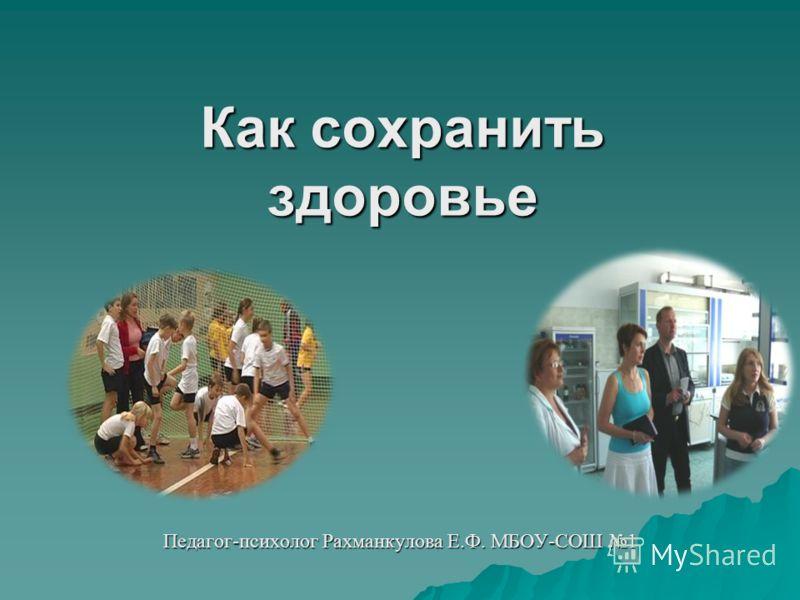 Как сохранить здоровье Педагог-психолог Рахманкулова Е.Ф. МБОУ-СОШ 1
