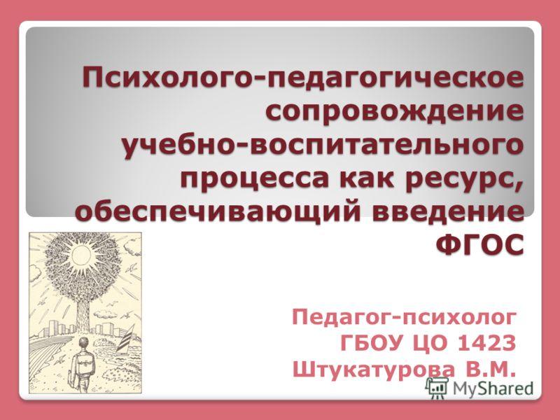 Психолого-педагогическое сопровождение учебно-воспитательного процесса как ресурс, обеспечивающий введение ФГОС Педагог-психолог ГБОУ ЦО 1423 Штукатурова В.М.