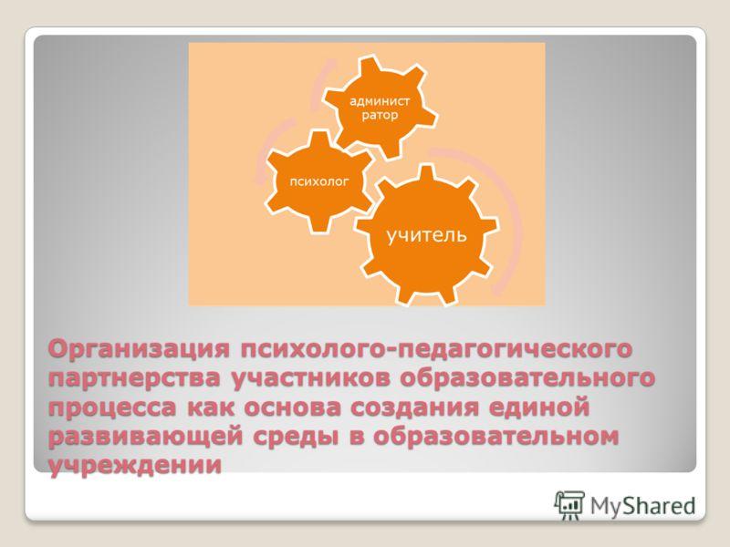 Организация психолого-педагогического партнерства участников образовательного процесса как основа создания единой развивающей среды в образовательном учреждении