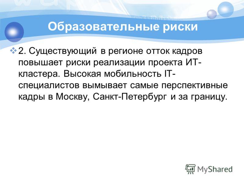 2. Существующий в регионе отток кадров повышает риски реализации проекта ИТ- кластера. Высокая мобильность IT- специалистов вымывает самые перспективные кадры в Москву, Санкт-Петербург и за границу.