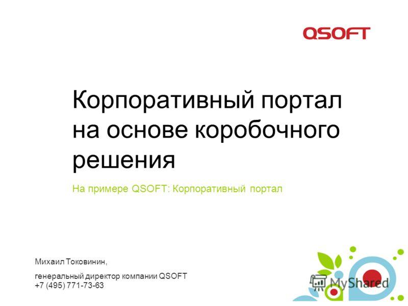 Корпоративный портал на основе коробочного решения На примере QSOFT: Корпоративный портал Михаил Токовинин, генеральный директор компании QSOFT +7 (495) 771-73-63